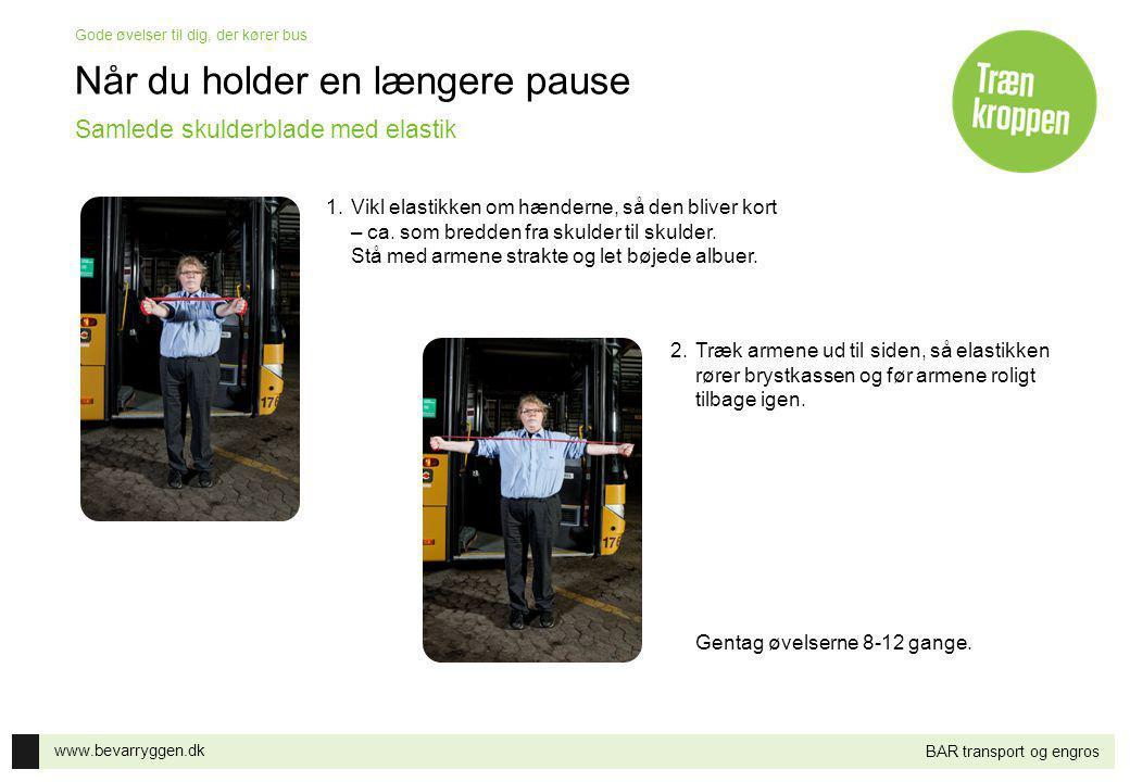 www.bevarryggen.dk Gode øvelser til dig, der kører bus BAR transport og engros Når du holder en længere pause 1.Vikl elastikken om hænderne, så den bl