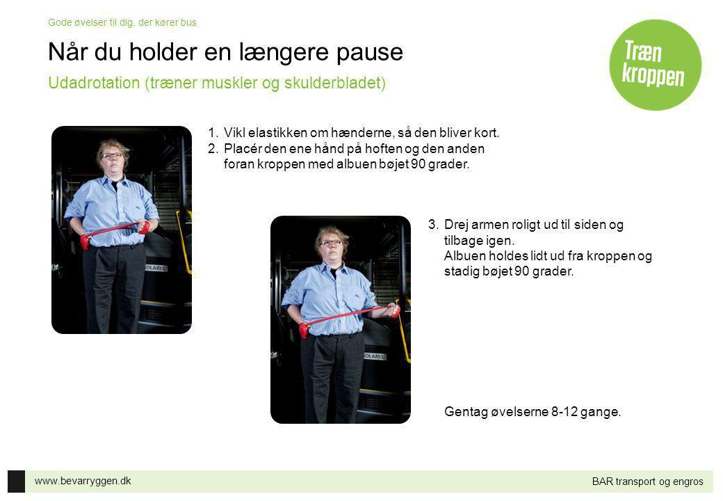 www.bevarryggen.dk Gode øvelser til dig, der kører bus BAR transport og engros Når du holder en længere pause 1.Vikl elastikken om hænderne, så den bliver kort.