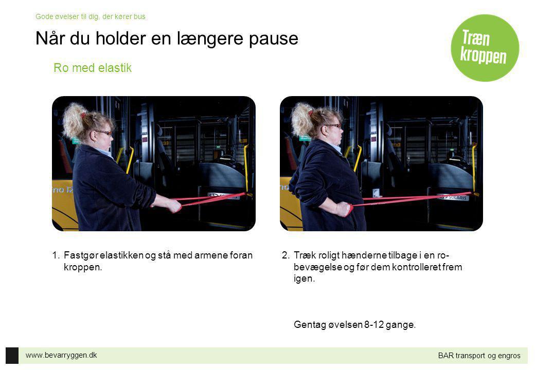 www.bevarryggen.dk Gode øvelser til dig, der kører bus BAR transport og engros Ro med elastik 1.Fastgør elastikken og stå med armene foran kroppen. 2.