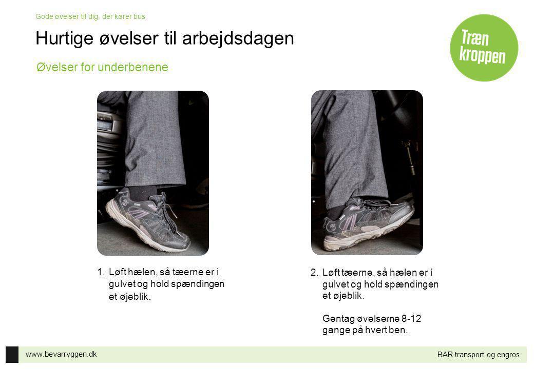www.bevarryggen.dk Gode øvelser til dig, der kører bus BAR transport og engros 1.Løft hælen, så tæerne er i gulvet og hold spændingen et øjeblik. 2.Lø