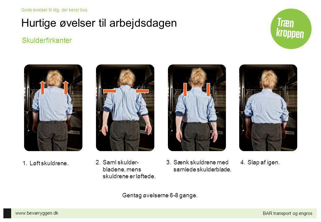 www.bevarryggen.dk Gode øvelser til dig, der kører bus BAR transport og engros 1.Løft skuldrene. 2.Saml skulder- bladene, mens skuldrene er løftede. 3