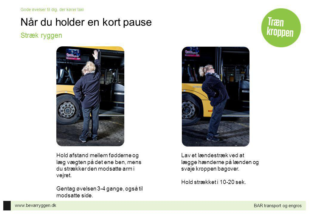 www.bevarryggen.dk Gode øvelser til dig, der kører taxi BAR transport og engros Når du holder en kort pause Hold afstand mellem fødderne og læg vægten