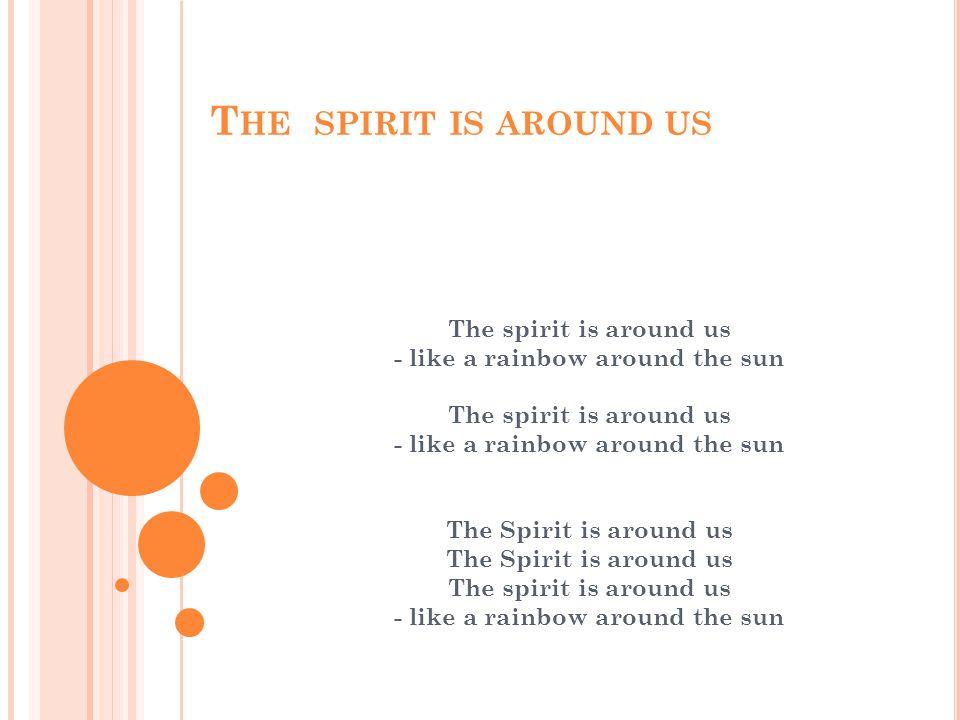 T HE SPIRIT IS AROUND US The spirit is around us - like a rainbow around the sun The spirit is around us - like a rainbow around the sunThe Spirit is around us The spirit is around us - like a rainbow around the sun