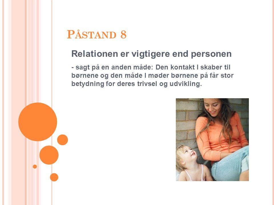 P ÅSTAND 8 Relationen er vigtigere end personen - sagt på en anden måde: Den kontakt I skaber til børnene og den måde I møder børnene på får stor betydning for deres trivsel og udvikling.