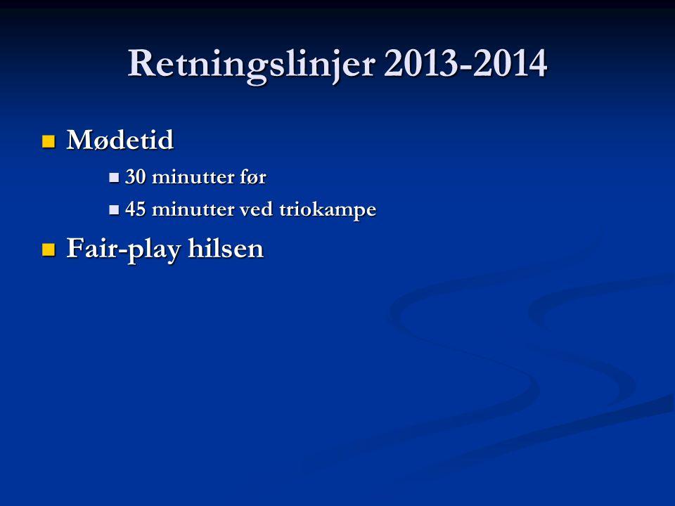 Retningslinjer 2013-2014  Mødetid  30 minutter før  45 minutter ved triokampe  Fair-play hilsen