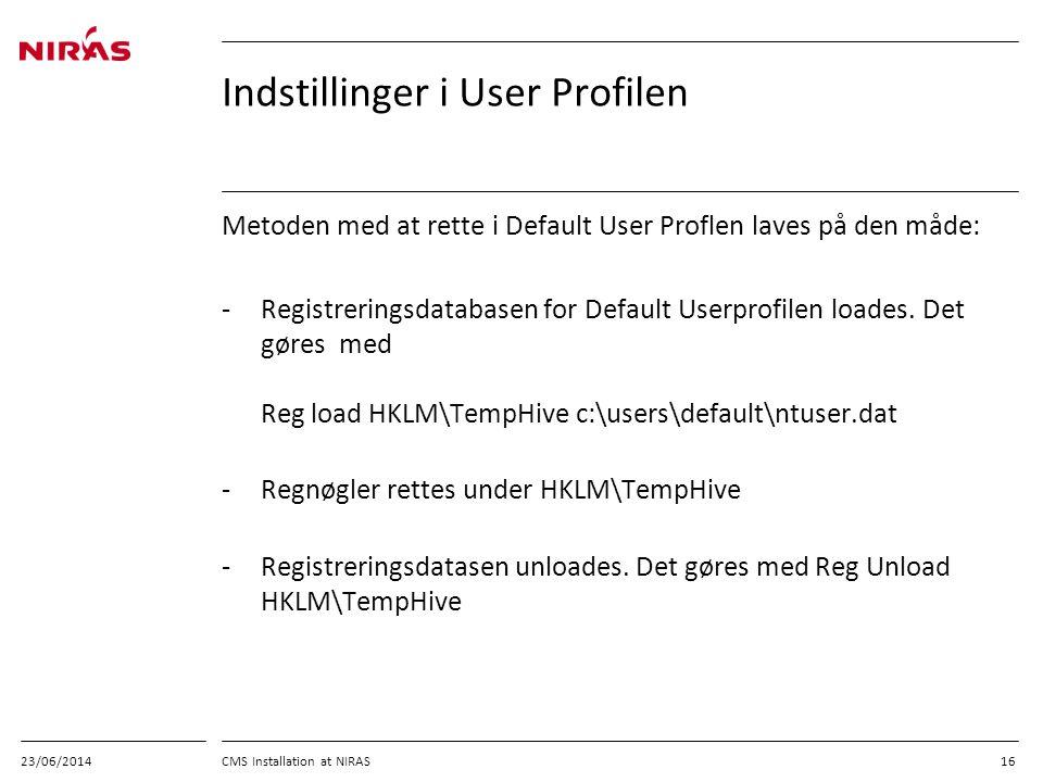 23/06/2014 CMS Installation at NIRAS 16 Indstillinger i User Profilen Metoden med at rette i Default User Proflen laves på den måde: -Registreringsdatabasen for Default Userprofilen loades.