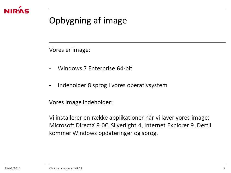 23/06/2014 CMS Installation at NIRAS 3 Opbygning af image Vores er image: -Windows 7 Enterprise 64-bit -Indeholder 8 sprog i vores operativsystem Vores image indeholder: Vi installerer en række applikationer når vi laver vores image: Microsoft DirectX 9.0C, Silverlight 4, Internet Explorer 9.