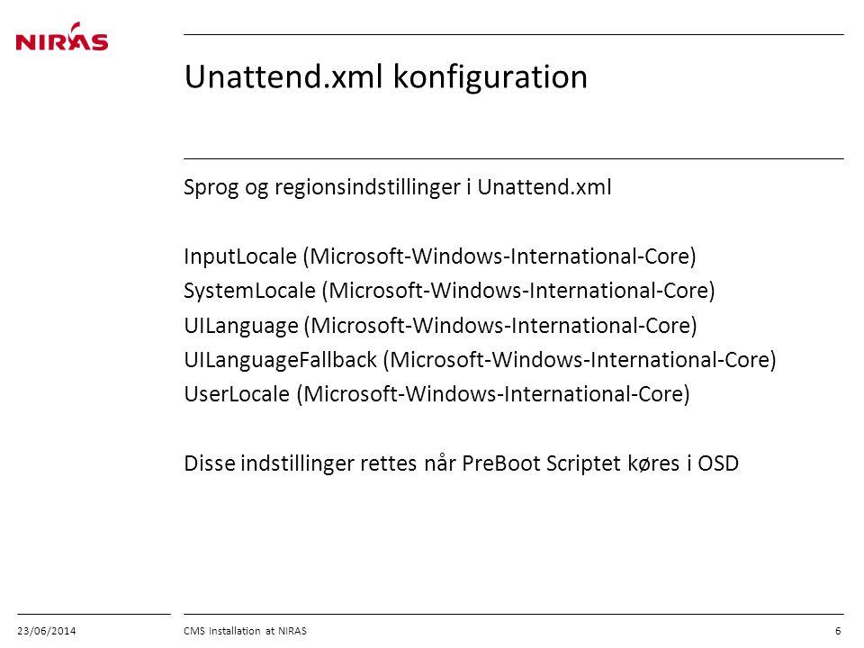 23/06/2014 CMS Installation at NIRAS 6 Unattend.xml konfiguration Sprog og regionsindstillinger i Unattend.xml InputLocale (Microsoft-Windows-International-Core) SystemLocale (Microsoft-Windows-International-Core) UILanguage (Microsoft-Windows-International-Core) UILanguageFallback (Microsoft-Windows-International-Core) UserLocale (Microsoft-Windows-International-Core) Disse indstillinger rettes når PreBoot Scriptet køres i OSD