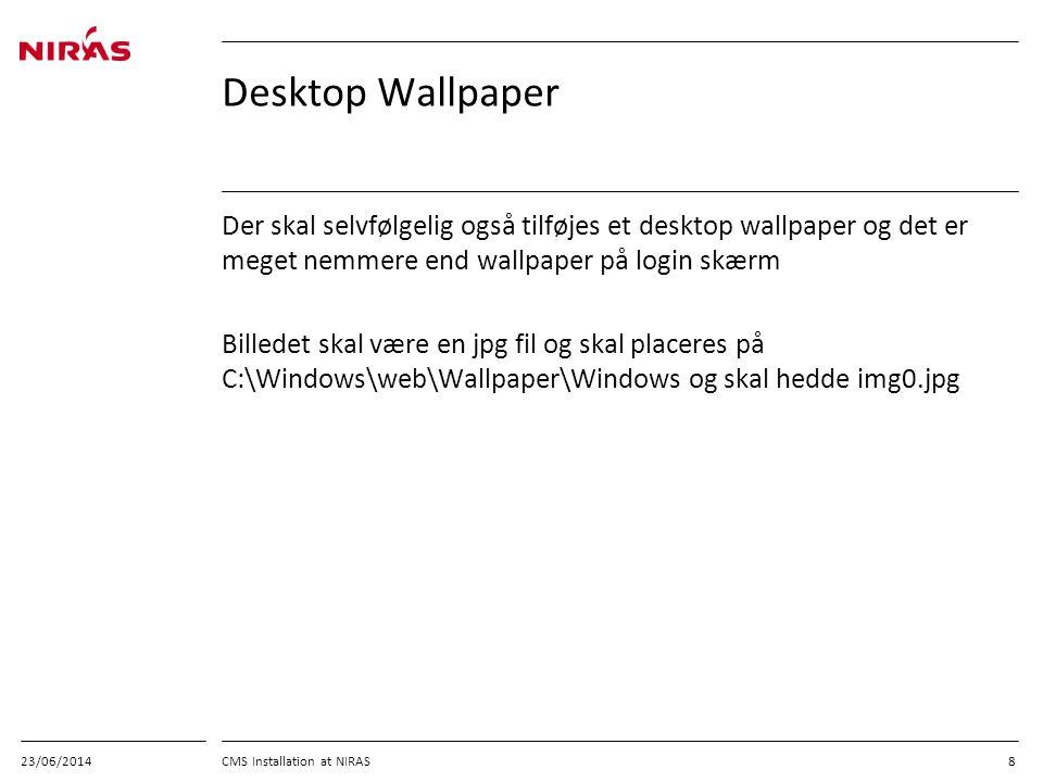 23/06/2014 CMS Installation at NIRAS 8 Desktop Wallpaper Der skal selvfølgelig også tilføjes et desktop wallpaper og det er meget nemmere end wallpaper på login skærm Billedet skal være en jpg fil og skal placeres på C:\Windows\web\Wallpaper\Windows og skal hedde img0.jpg