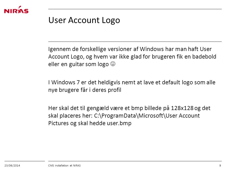 23/06/2014 CMS Installation at NIRAS 9 User Account Logo Igennem de forskellige versioner af Windows har man haft User Account Logo, og hvem var ikke glad for brugeren fik en badebold eller en guitar som logo  I Windows 7 er det heldigvis nemt at lave et default logo som alle nye brugere får i deres profil Her skal det til gengæld være et bmp billede på 128x128 og det skal placeres her: C:\ProgramData\Microsoft\User Account Pictures og skal hedde user.bmp