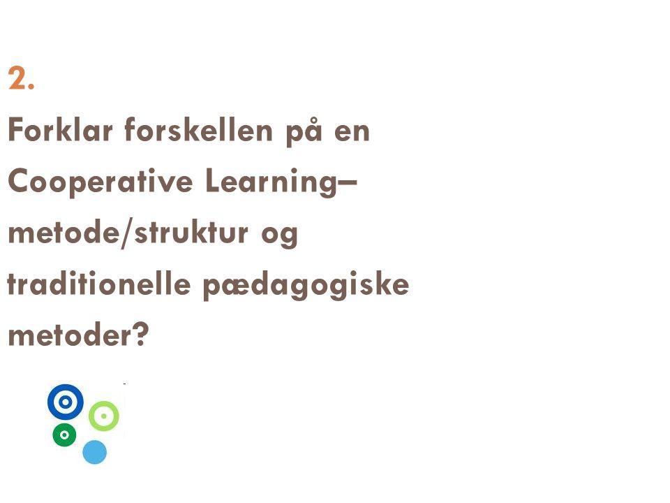 2. Forklar forskellen på en Cooperative Learning– metode/struktur og traditionelle pædagogiske metoder?