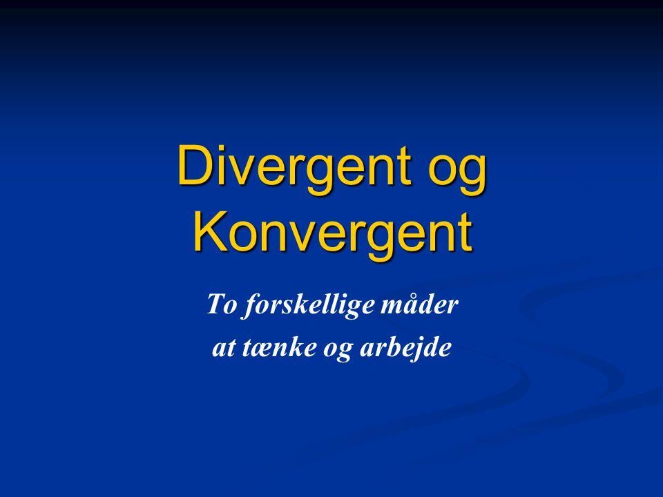 Divergent og Konvergent To forskellige måder at tænke og arbejde
