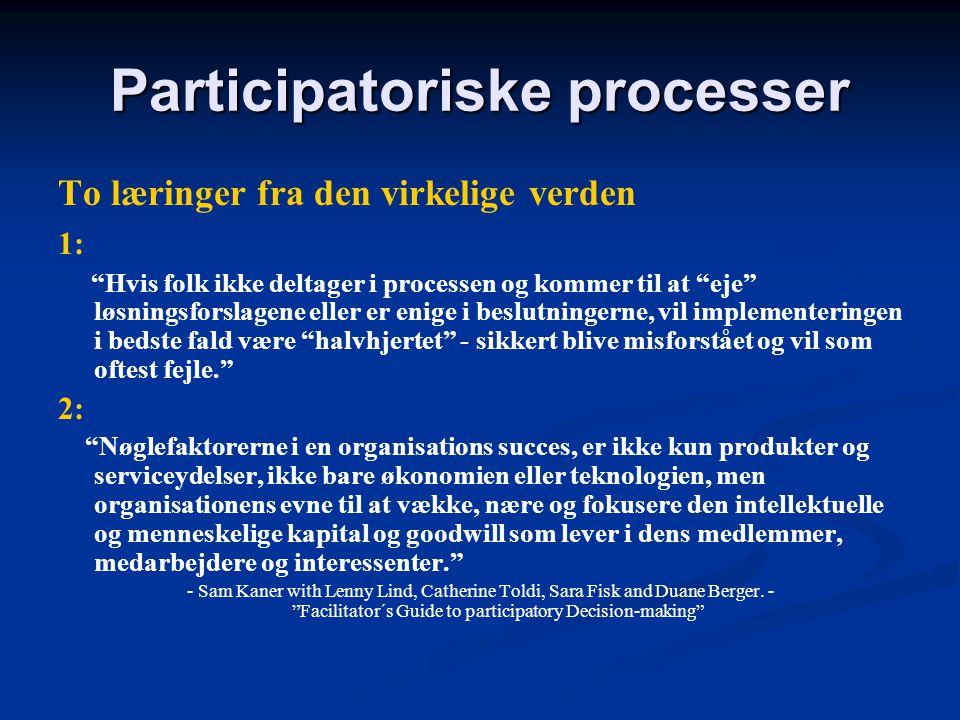 Participatoriske processer To læringer fra den virkelige verden 1: Hvis folk ikke deltager i processen og kommer til at eje løsningsforslagene eller er enige i beslutningerne, vil implementeringen i bedste fald være halvhjertet - sikkert blive misforstået og vil som oftest fejle. 2: Nøglefaktorerne i en organisations succes, er ikke kun produkter og serviceydelser, ikke bare økonomien eller teknologien, men organisationens evne til at vække, nære og fokusere den intellektuelle og menneskelige kapital og goodwill som lever i dens medlemmer, medarbejdere og interessenter. - Sam Kaner with Lenny Lind, Catherine Toldi, Sara Fisk and Duane Berger.