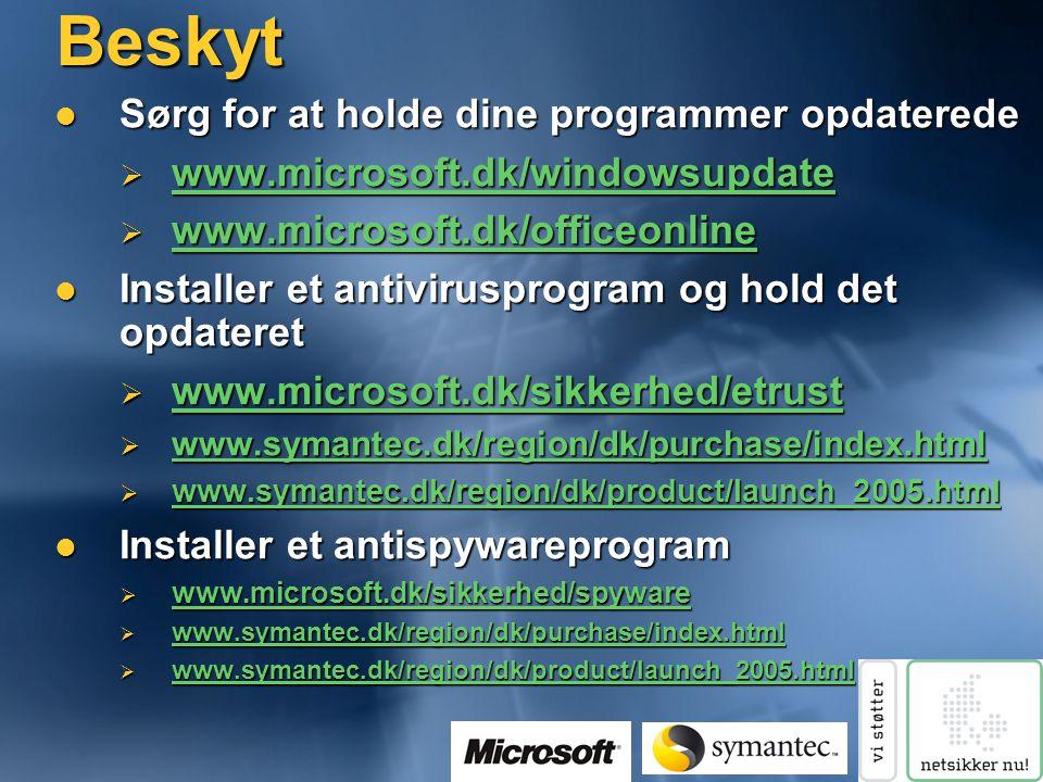 Beskyt  Sørg for at holde dine programmer opdaterede  www.microsoft.dk/windowsupdate www.microsoft.dk/windowsupdate  www.microsoft.dk/officeonline www.microsoft.dk/officeonline  Installer et antivirusprogram og hold det opdateret  www.microsoft.dk/sikkerhed/etrust www.microsoft.dk/sikkerhed/etrust  www.symantec.dk/region/dk/purchase/index.html www.symantec.dk/region/dk/purchase/index.html  www.symantec.dk/region/dk/product/launch_2005.html www.symantec.dk/region/dk/product/launch_2005.html  Installer et antispywareprogram  www.microsoft.dk/sikkerhed/spyware www.microsoft.dk/sikkerhed/spyware  www.symantec.dk/region/dk/purchase/index.html www.symantec.dk/region/dk/purchase/index.html  www.symantec.dk/region/dk/product/launch_2005.html www.symantec.dk/region/dk/product/launch_2005.html