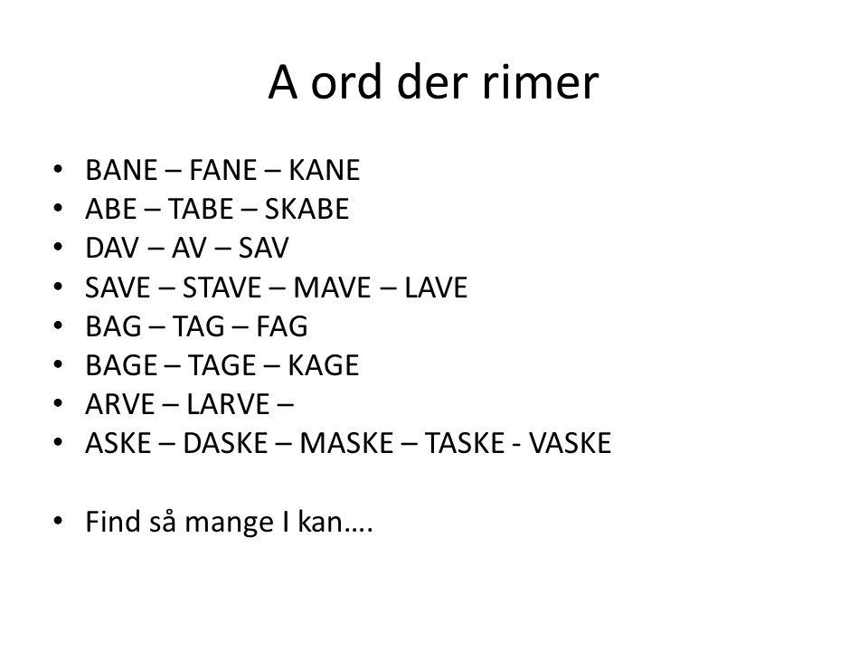 A ord der rimer • BANE – FANE – KANE • ABE – TABE – SKABE • DAV – AV – SAV • SAVE – STAVE – MAVE – LAVE • BAG – TAG – FAG • BAGE – TAGE – KAGE • ARVE – LARVE – • ASKE – DASKE – MASKE – TASKE - VASKE • Find så mange I kan….