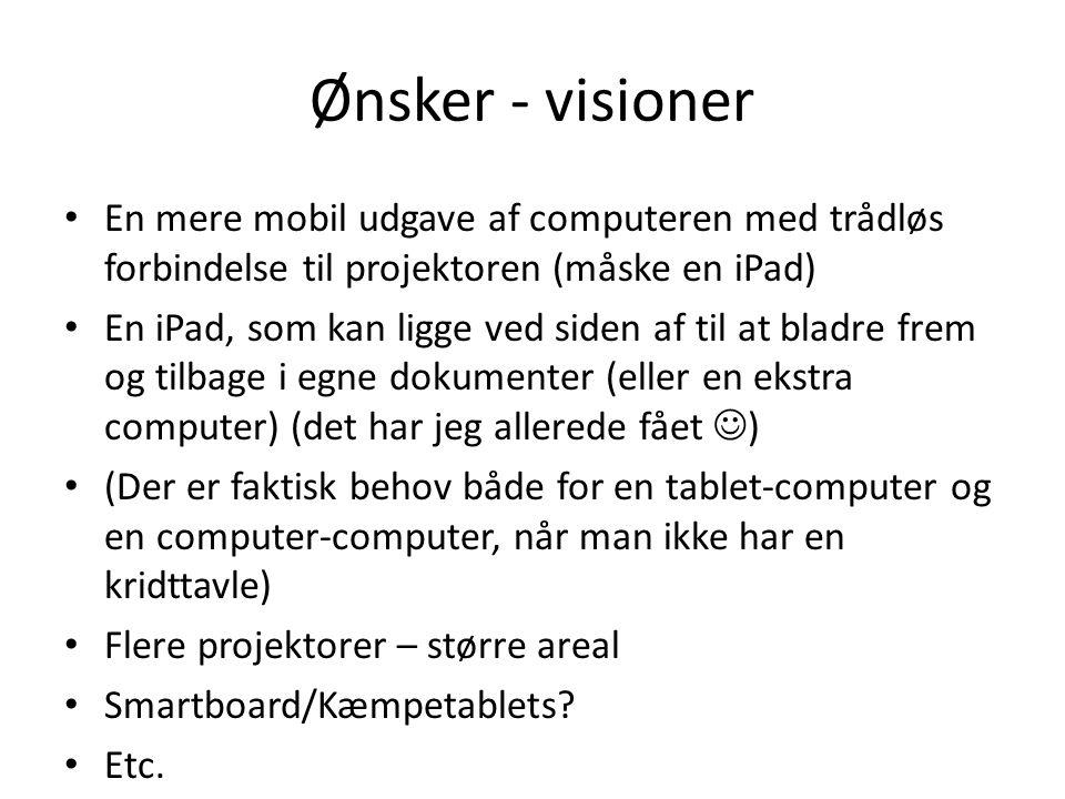 Ønsker - visioner • En mere mobil udgave af computeren med trådløs forbindelse til projektoren (måske en iPad) • En iPad, som kan ligge ved siden af til at bladre frem og tilbage i egne dokumenter (eller en ekstra computer) (det har jeg allerede fået  ) • (Der er faktisk behov både for en tablet-computer og en computer-computer, når man ikke har en kridttavle) • Flere projektorer – større areal • Smartboard/Kæmpetablets.