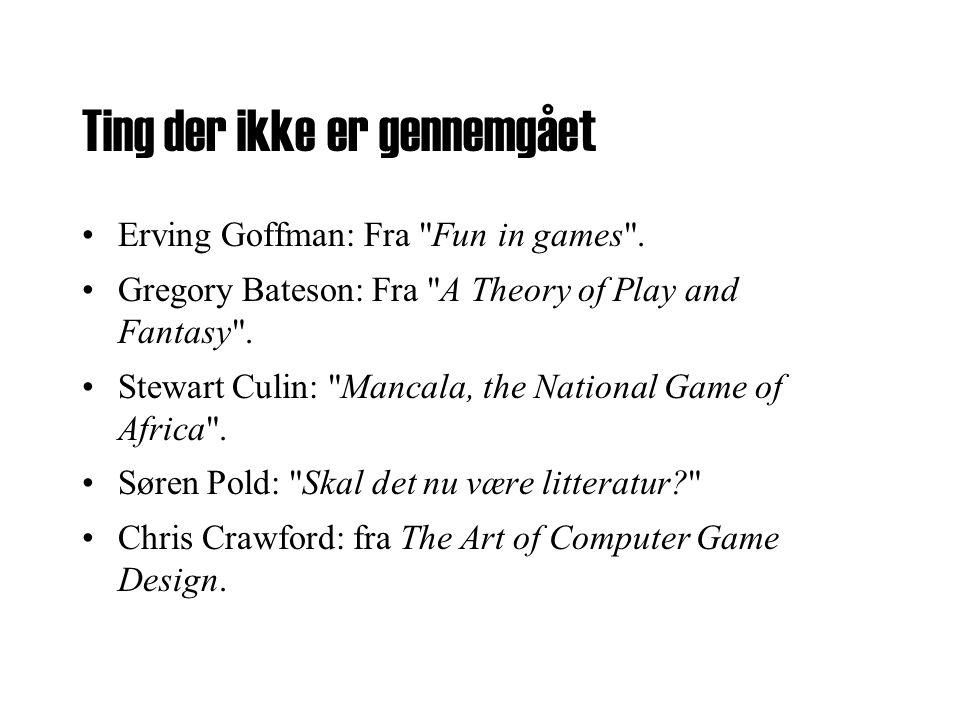 Ting der ikke er gennemgået •Erving Goffman: Fra Fun in games .