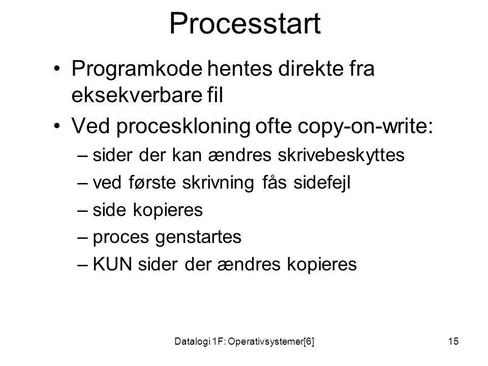 Datalogi 1F: Operativsystemer[6]15 Processtart •Programkode hentes direkte fra eksekverbare fil •Ved proceskloning ofte copy-on-write: –sider der kan ændres skrivebeskyttes –ved første skrivning fås sidefejl –side kopieres –proces genstartes –KUN sider der ændres kopieres