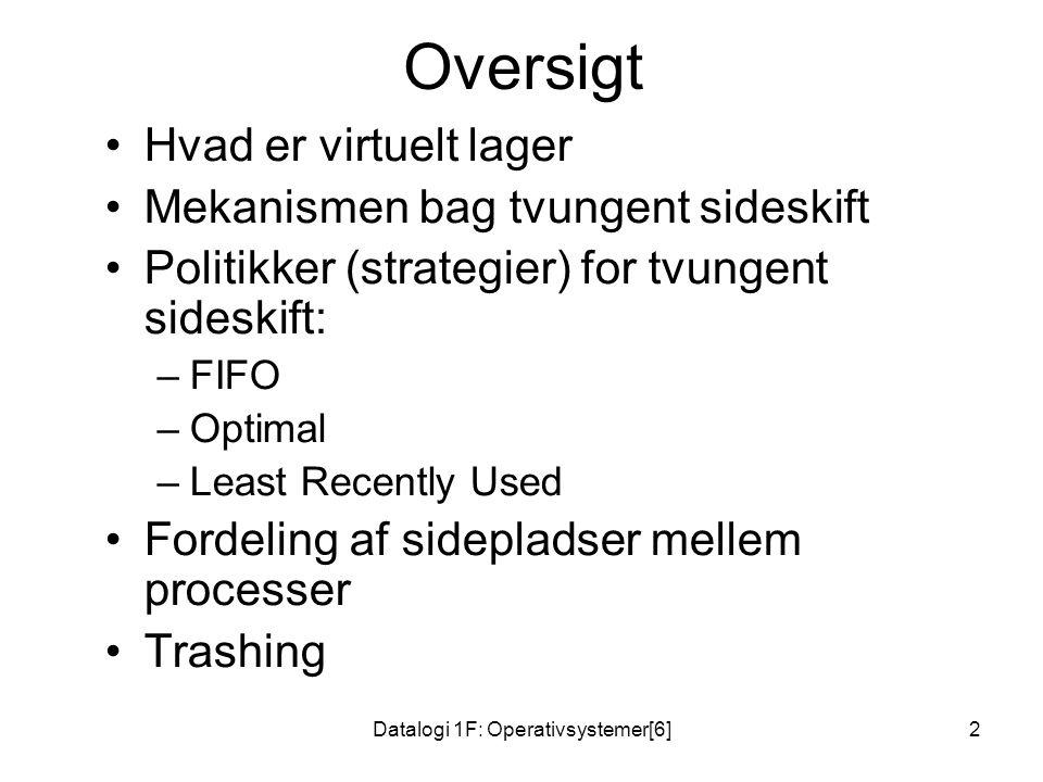 Datalogi 1F: Operativsystemer[6]2 Oversigt •Hvad er virtuelt lager •Mekanismen bag tvungent sideskift •Politikker (strategier) for tvungent sideskift: –FIFO –Optimal –Least Recently Used •Fordeling af sidepladser mellem processer •Trashing