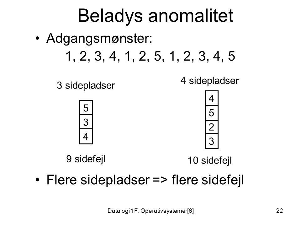 Datalogi 1F: Operativsystemer[6]22 Beladys anomalitet •Adgangsmønster: 1, 2, 3, 4, 1, 2, 5, 1, 2, 3, 4, 5 •Flere sidepladser => flere sidefejl 1 2 3 3 sidepladser 1 2 3 4 sidepladser 4 4 1 2 5 3 4 5 1 2 3 4 5 9 sidefejl 10 sidefejl