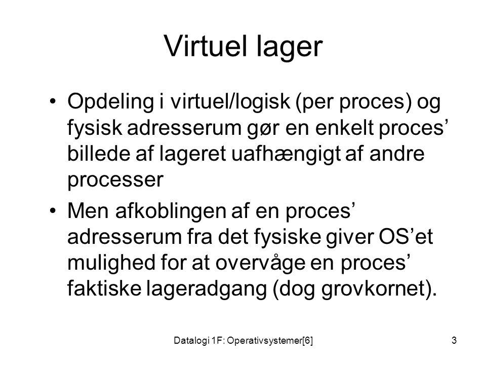 Datalogi 1F: Operativsystemer[6]3 Virtuel lager •Opdeling i virtuel/logisk (per proces) og fysisk adresserum gør en enkelt proces' billede af lageret uafhængigt af andre processer •Men afkoblingen af en proces' adresserum fra det fysiske giver OS'et mulighed for at overvåge en proces' faktiske lageradgang (dog grovkornet).