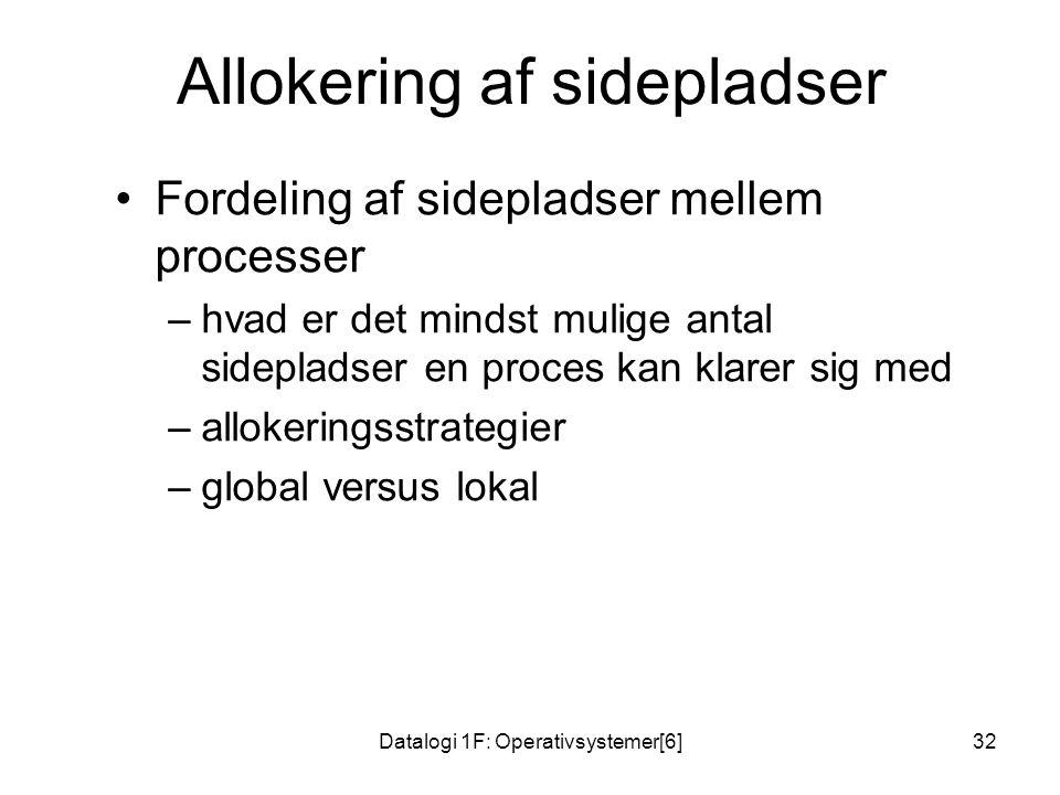 Datalogi 1F: Operativsystemer[6]32 Allokering af sidepladser •Fordeling af sidepladser mellem processer –hvad er det mindst mulige antal sidepladser en proces kan klarer sig med –allokeringsstrategier –global versus lokal