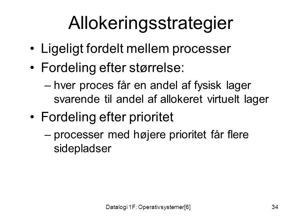 Datalogi 1F: Operativsystemer[6]34 Allokeringsstrategier •Ligeligt fordelt mellem processer •Fordeling efter størrelse: –hver proces får en andel af fysisk lager svarende til andel af allokeret virtuelt lager •Fordeling efter prioritet –processer med højere prioritet får flere sidepladser