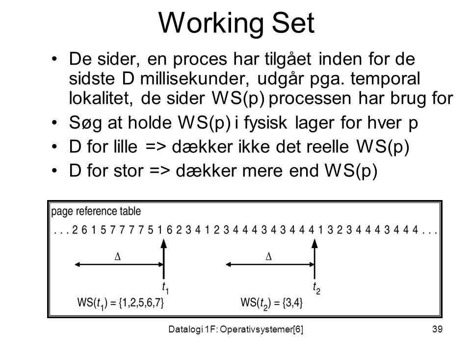 Datalogi 1F: Operativsystemer[6]39 Working Set •De sider, en proces har tilgået inden for de sidste D millisekunder, udgår pga.