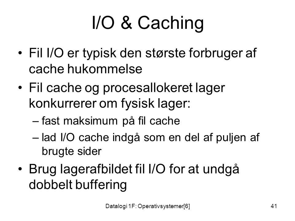 Datalogi 1F: Operativsystemer[6]41 I/O & Caching •Fil I/O er typisk den største forbruger af cache hukommelse •Fil cache og procesallokeret lager konkurrerer om fysisk lager: –fast maksimum på fil cache –lad I/O cache indgå som en del af puljen af brugte sider •Brug lagerafbildet fil I/O for at undgå dobbelt buffering