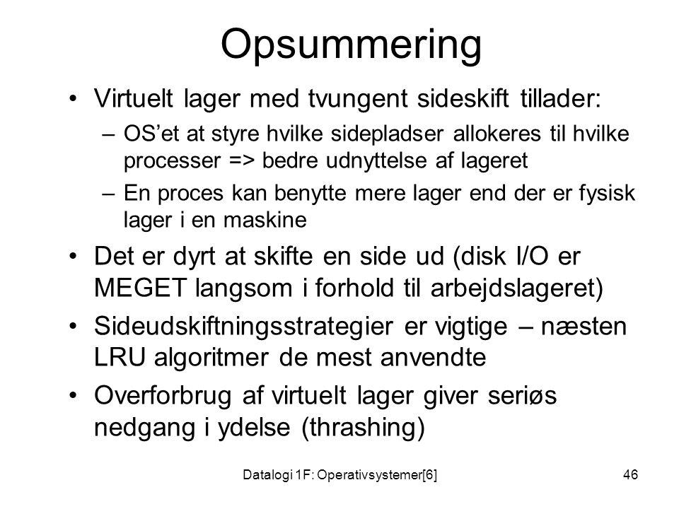 Datalogi 1F: Operativsystemer[6]46 Opsummering •Virtuelt lager med tvungent sideskift tillader: –OS'et at styre hvilke sidepladser allokeres til hvilke processer => bedre udnyttelse af lageret –En proces kan benytte mere lager end der er fysisk lager i en maskine •Det er dyrt at skifte en side ud (disk I/O er MEGET langsom i forhold til arbejdslageret) •Sideudskiftningsstrategier er vigtige – næsten LRU algoritmer de mest anvendte •Overforbrug af virtuelt lager giver seriøs nedgang i ydelse (thrashing)