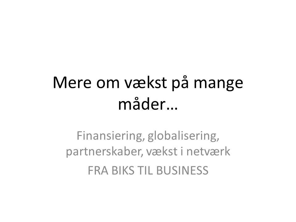 Mere om vækst på mange måder… Finansiering, globalisering, partnerskaber, vækst i netværk FRA BIKS TIL BUSINESS