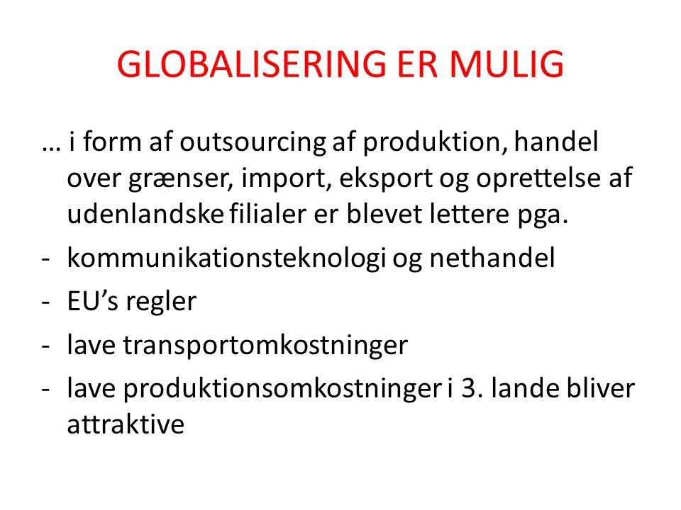 GLOBALISERING ER MULIG … i form af outsourcing af produktion, handel over grænser, import, eksport og oprettelse af udenlandske filialer er blevet lettere pga.