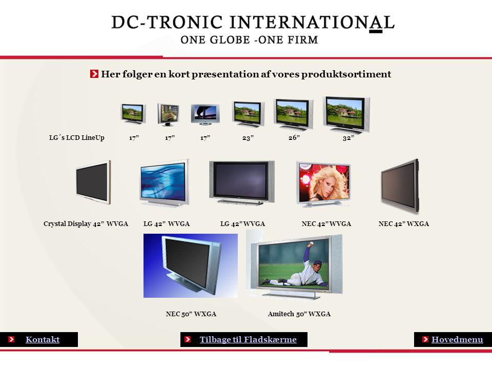 Hovedmenu Kontakt Her følger en kort præsentation af vores produktsortiment LG´s LCD LineUp 17 17 17 23 26 32 Crystal Display 42 WVGA LG 42 WVGA LG 42 WVGA NEC 42 WVGA NEC 42 WXGA NEC 50 WXGA Amitech 50 WXGA Tilbage til Fladskærme