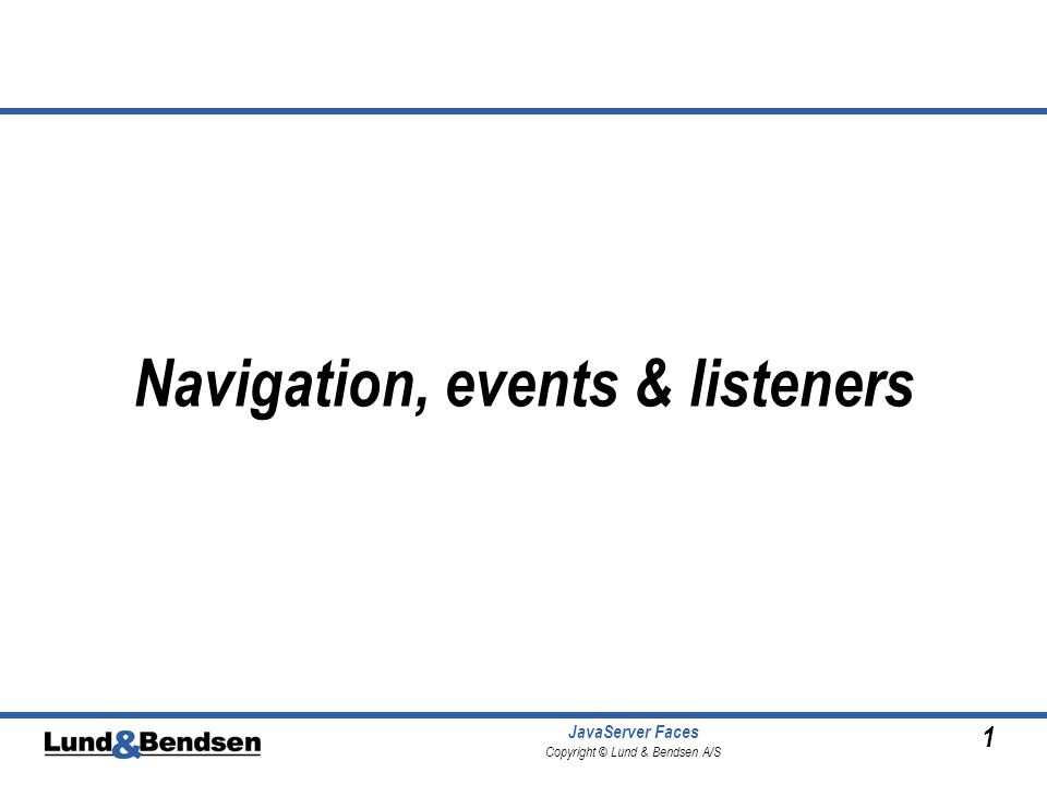 1 JavaServer Faces Copyright © Lund & Bendsen A/S Navigation, events & listeners