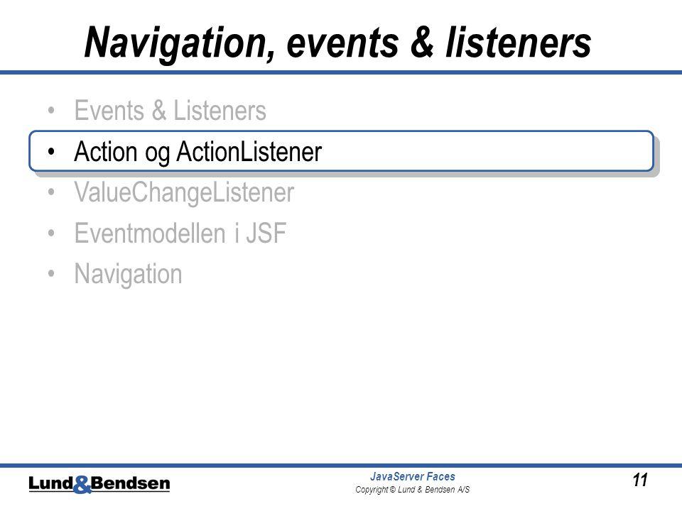 11 JavaServer Faces Copyright © Lund & Bendsen A/S •Events & Listeners •Action og ActionListener •ValueChangeListener •Eventmodellen i JSF •Navigation Navigation, events & listeners