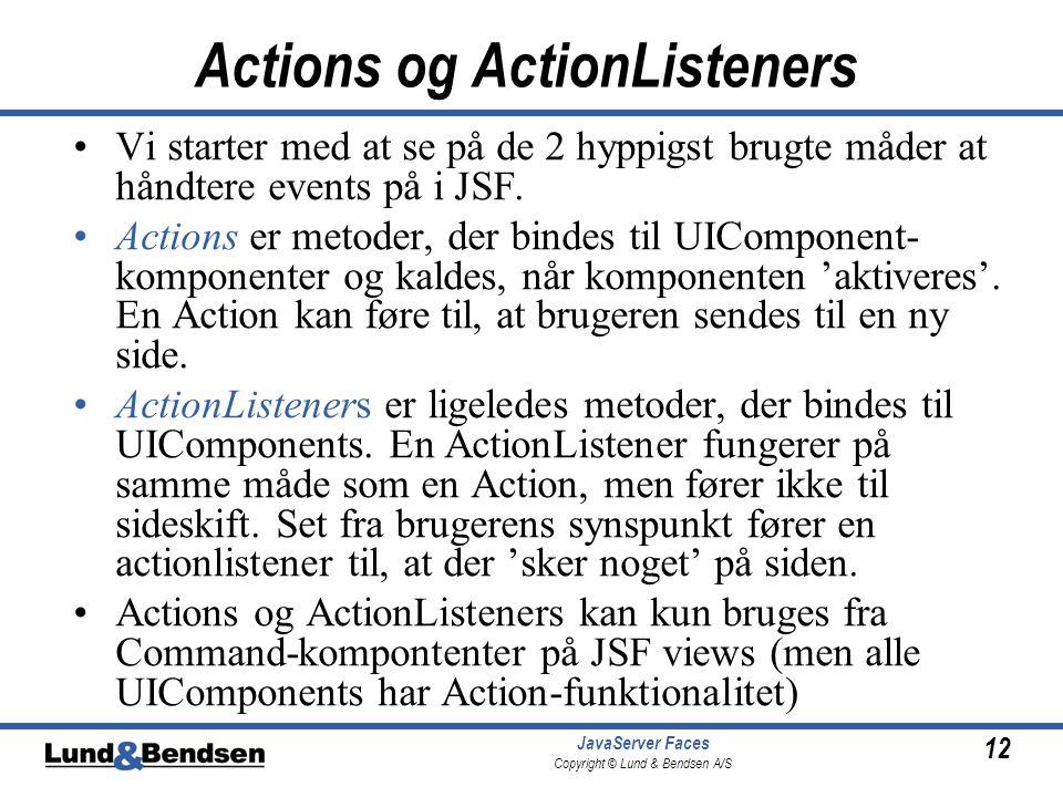 12 JavaServer Faces Copyright © Lund & Bendsen A/S Actions og ActionListeners •Vi starter med at se på de 2 hyppigst brugte måder at håndtere events på i JSF.