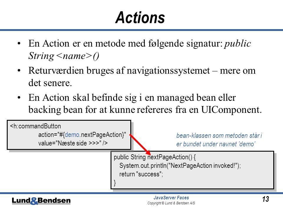13 JavaServer Faces Copyright © Lund & Bendsen A/S Actions •En Action er en metode med følgende signatur: public String () •Returværdien bruges af navigationssystemet – mere om det senere.