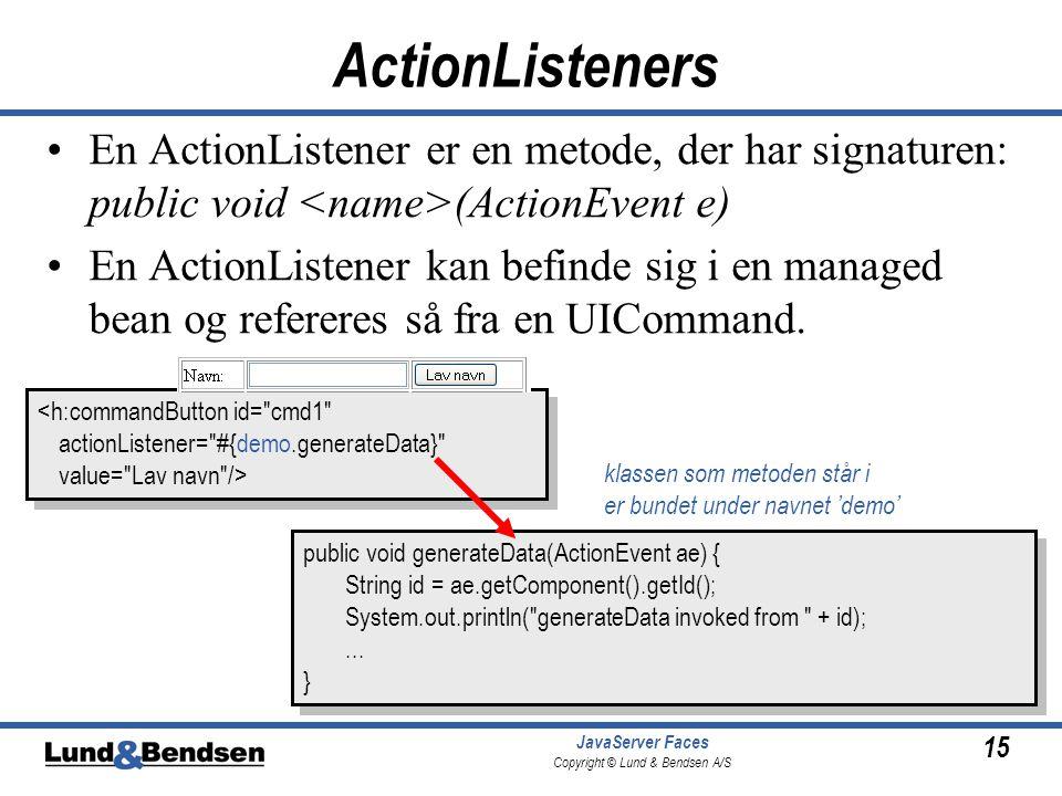 15 JavaServer Faces Copyright © Lund & Bendsen A/S ActionListeners •En ActionListener er en metode, der har signaturen: public void (ActionEvent e) •En ActionListener kan befinde sig i en managed bean og refereres så fra en UICommand.