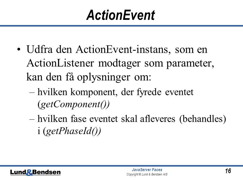 16 JavaServer Faces Copyright © Lund & Bendsen A/S ActionEvent •Udfra den ActionEvent-instans, som en ActionListener modtager som parameter, kan den få oplysninger om: –hvilken komponent, der fyrede eventet (getComponent()) –hvilken fase eventet skal afleveres (behandles) i (getPhaseId())