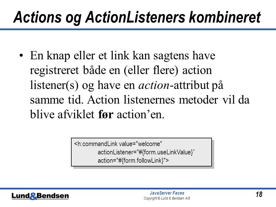 18 JavaServer Faces Copyright © Lund & Bendsen A/S Actions og ActionListeners kombineret •En knap eller et link kan sagtens have registreret både en (eller flere) action listener(s) og have en action-attribut på samme tid.