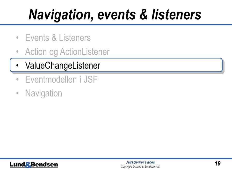 19 JavaServer Faces Copyright © Lund & Bendsen A/S •Events & Listeners •Action og ActionListener •ValueChangeListener •Eventmodellen i JSF •Navigation Navigation, events & listeners
