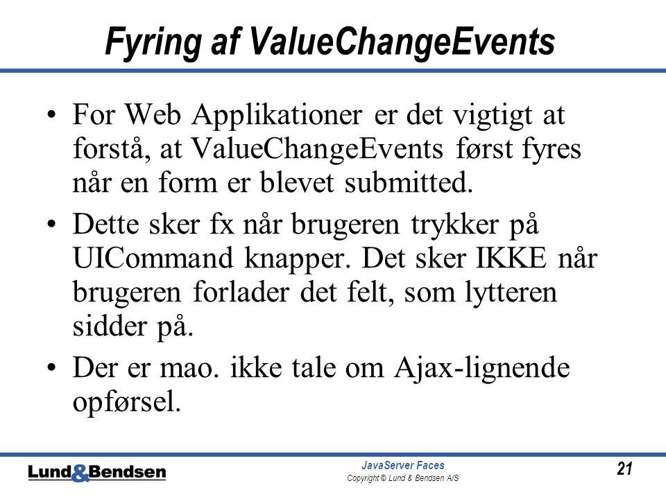 21 JavaServer Faces Copyright © Lund & Bendsen A/S Fyring af ValueChangeEvents •For Web Applikationer er det vigtigt at forstå, at ValueChangeEvents først fyres når en form er blevet submitted.