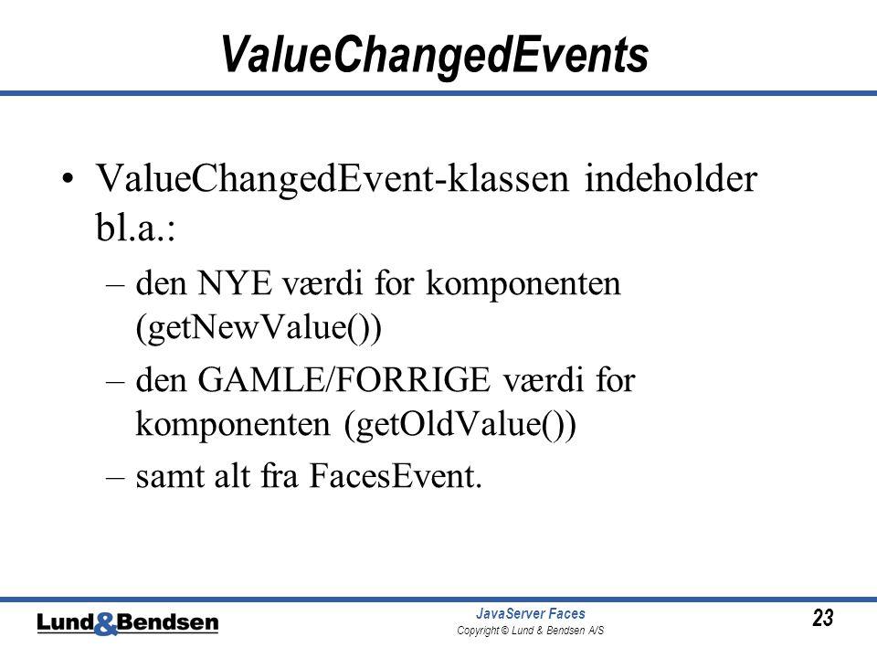 23 JavaServer Faces Copyright © Lund & Bendsen A/S ValueChangedEvents •ValueChangedEvent-klassen indeholder bl.a.: –den NYE værdi for komponenten (getNewValue()) –den GAMLE/FORRIGE værdi for komponenten (getOldValue()) –samt alt fra FacesEvent.