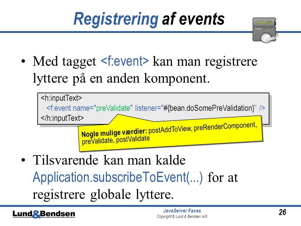 26 JavaServer Faces Copyright © Lund & Bendsen A/S Registrering af events •Med tagget kan man registrere lyttere på en anden komponent.