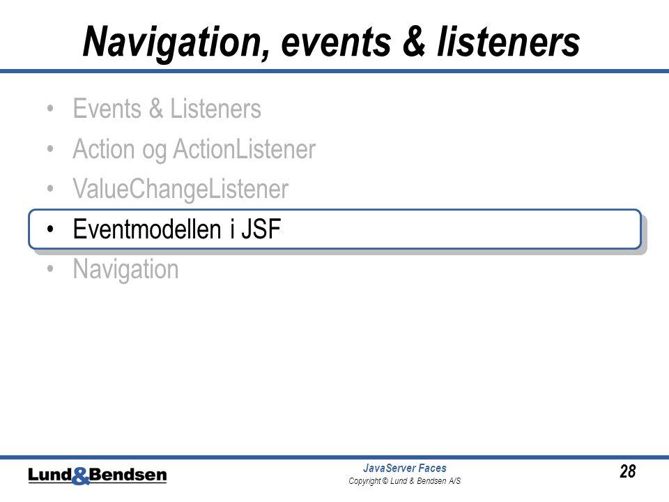 28 JavaServer Faces Copyright © Lund & Bendsen A/S •Events & Listeners •Action og ActionListener •ValueChangeListener •Eventmodellen i JSF •Navigation Navigation, events & listeners