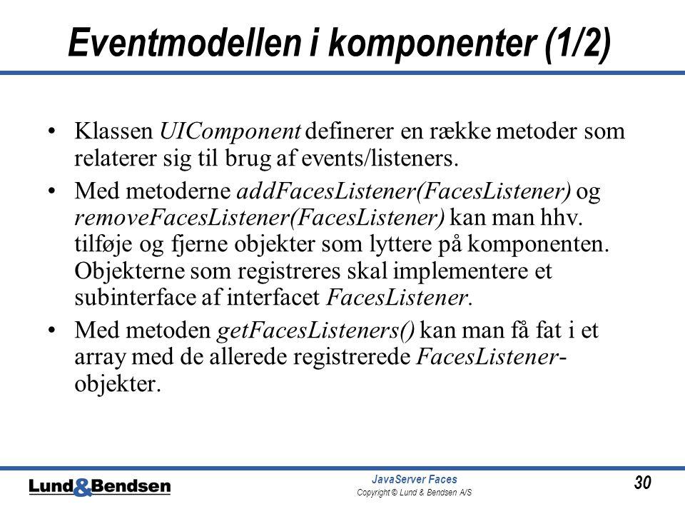 30 JavaServer Faces Copyright © Lund & Bendsen A/S Eventmodellen i komponenter (1/2) •Klassen UIComponent definerer en række metoder som relaterer sig til brug af events/listeners.