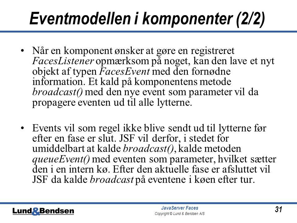 31 JavaServer Faces Copyright © Lund & Bendsen A/S Eventmodellen i komponenter (2/2) •Når en komponent ønsker at gøre en registreret FacesListener opmærksom på noget, kan den lave et nyt objekt af typen FacesEvent med den fornødne information.