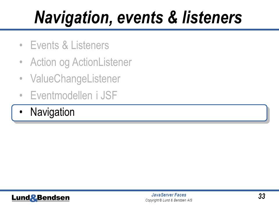 33 JavaServer Faces Copyright © Lund & Bendsen A/S •Events & Listeners •Action og ActionListener •ValueChangeListener •Eventmodellen i JSF •Navigation Navigation, events & listeners