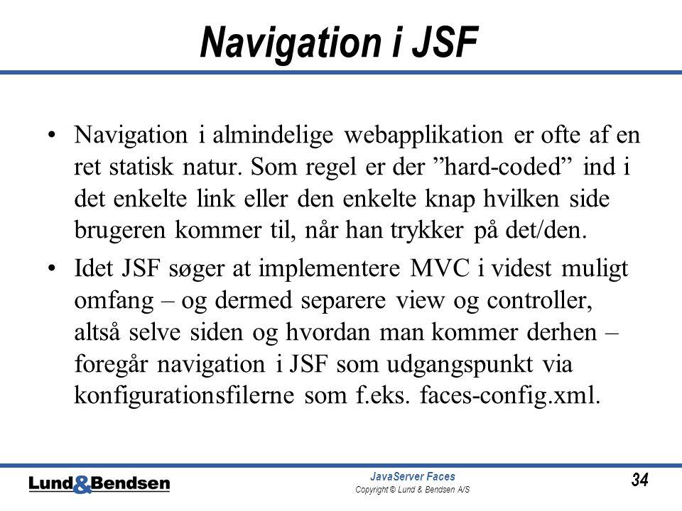 34 JavaServer Faces Copyright © Lund & Bendsen A/S Navigation i JSF •Navigation i almindelige webapplikation er ofte af en ret statisk natur.