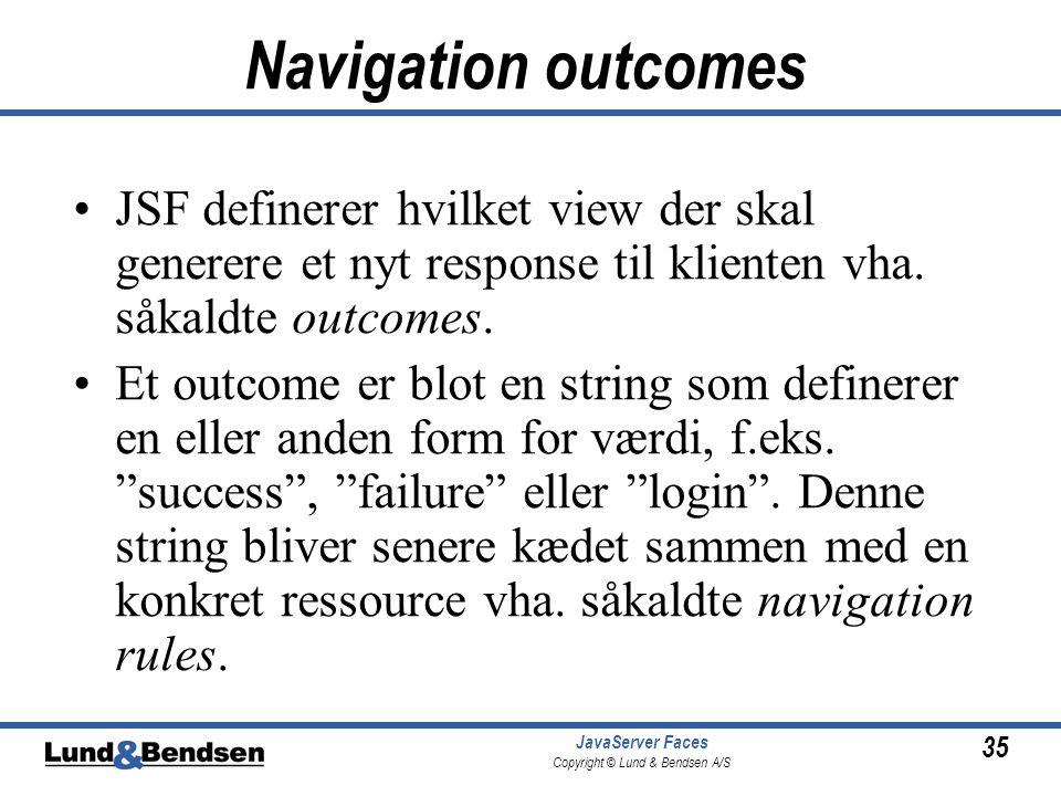 35 JavaServer Faces Copyright © Lund & Bendsen A/S Navigation outcomes •JSF definerer hvilket view der skal generere et nyt response til klienten vha.